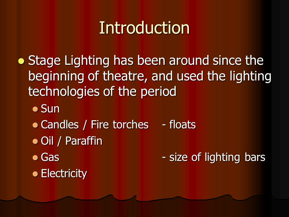 Introduction Stage Lighting has been around since the beginning of theatre, and used the lighting technologies of the period.
