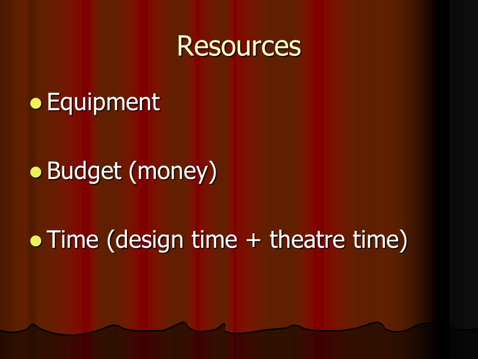 Resources Equipment Budget (money) Time (design time + theatre time)