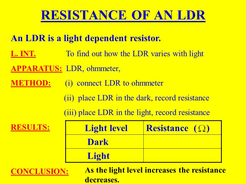 RESISTANCE OF AN LDR An LDR is a light dependent resistor. Light level