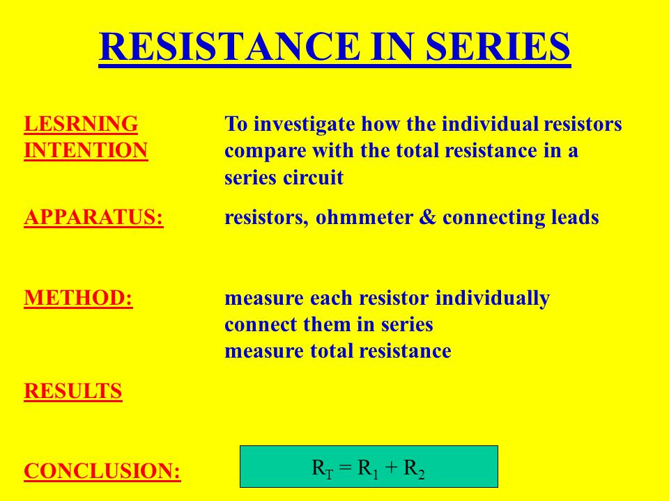RESISTANCE IN SERIES LESRNING To investigate how the individual resistors INTENTION compare with the total resistance in a series circuit.