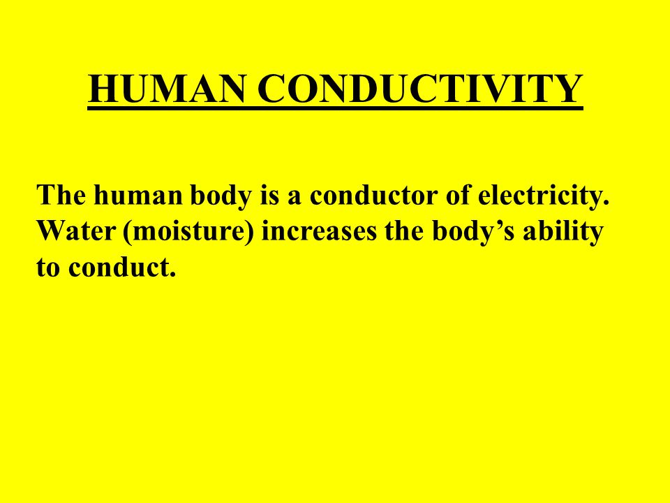 HUMAN CONDUCTIVITY The human body is a conductor of electricity.