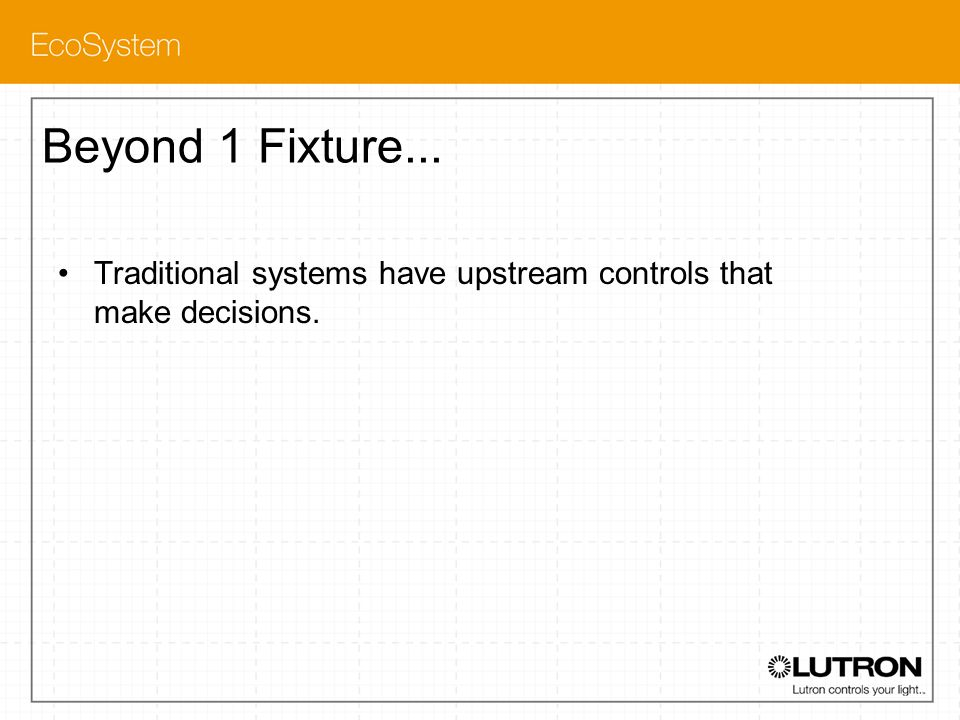 Beyond 1 Fixture... Traditional systems have upstream controls that make decisions.