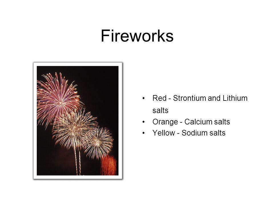 Fireworks Red - Strontium and Lithium salts Orange - Calcium salts