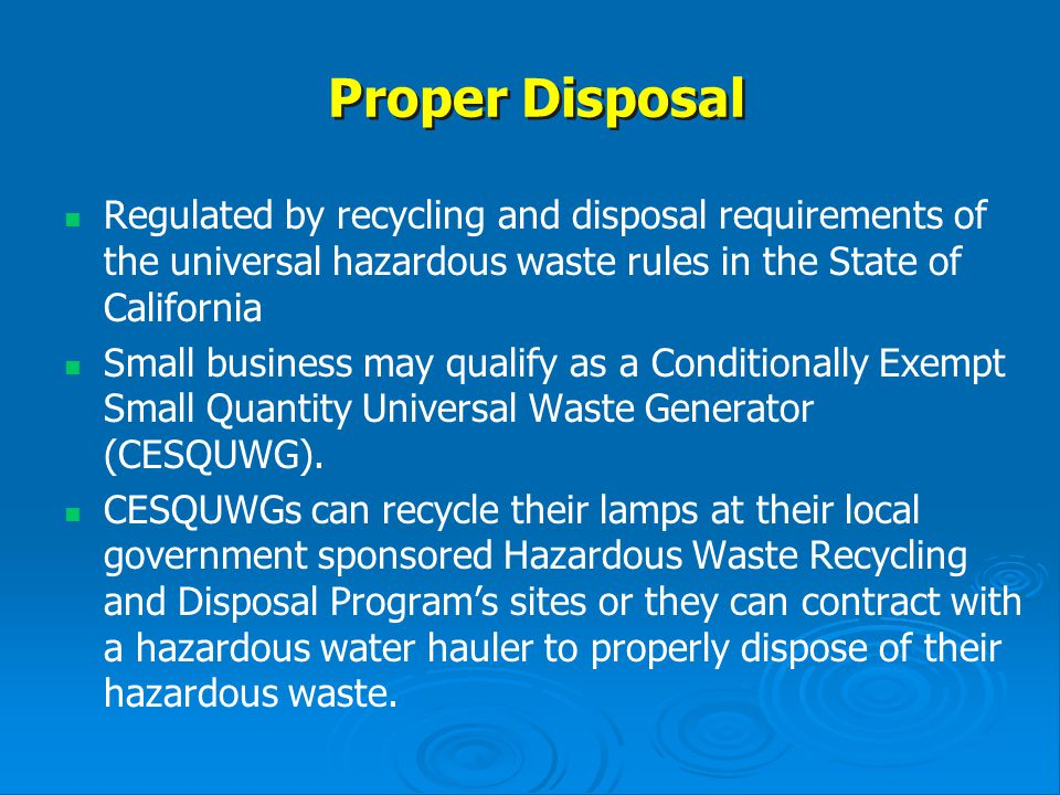 Proper Disposal Regulated by recycling and disposal requirements of the universal hazardous waste rules in the State of California.