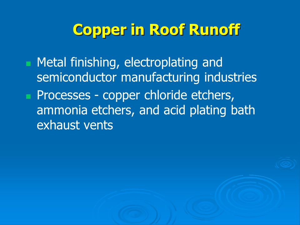Copper in Roof Runoff Metal finishing, electroplating and semiconductor manufacturing industries.