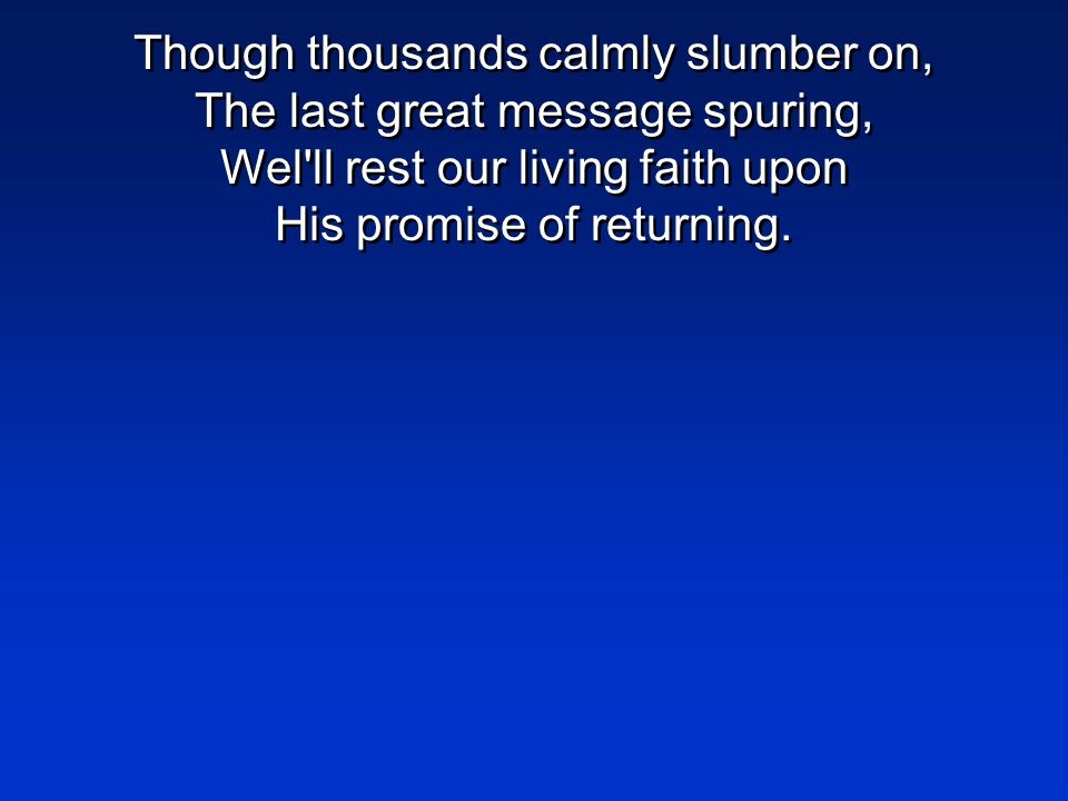 Though thousands calmly slumber on, The last great message spuring, Wel ll rest our living faith upon His promise of returning.