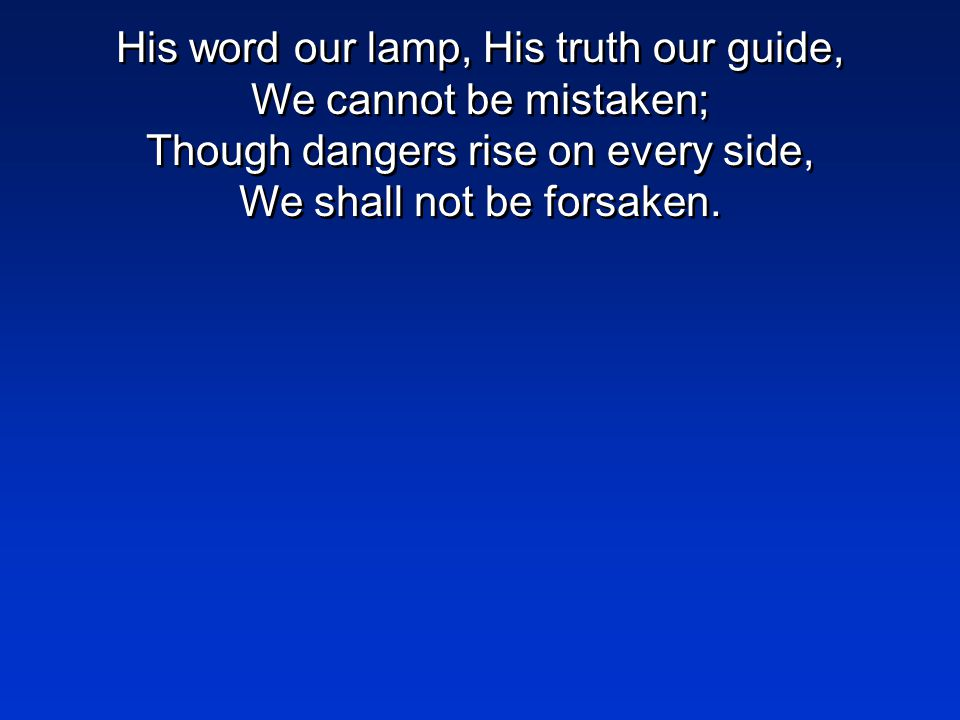 His word our lamp, His truth our guide, We cannot be mistaken; Though dangers rise on every side, We shall not be forsaken.