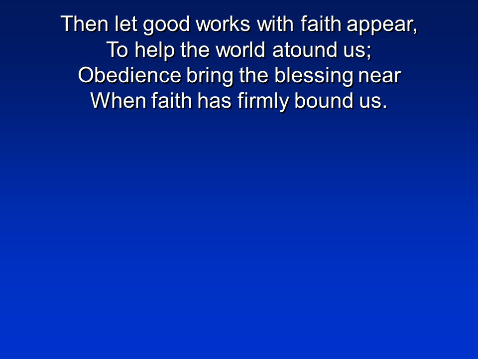 Then let good works with faith appear, To help the world atound us; Obedience bring the blessing near When faith has firmly bound us.