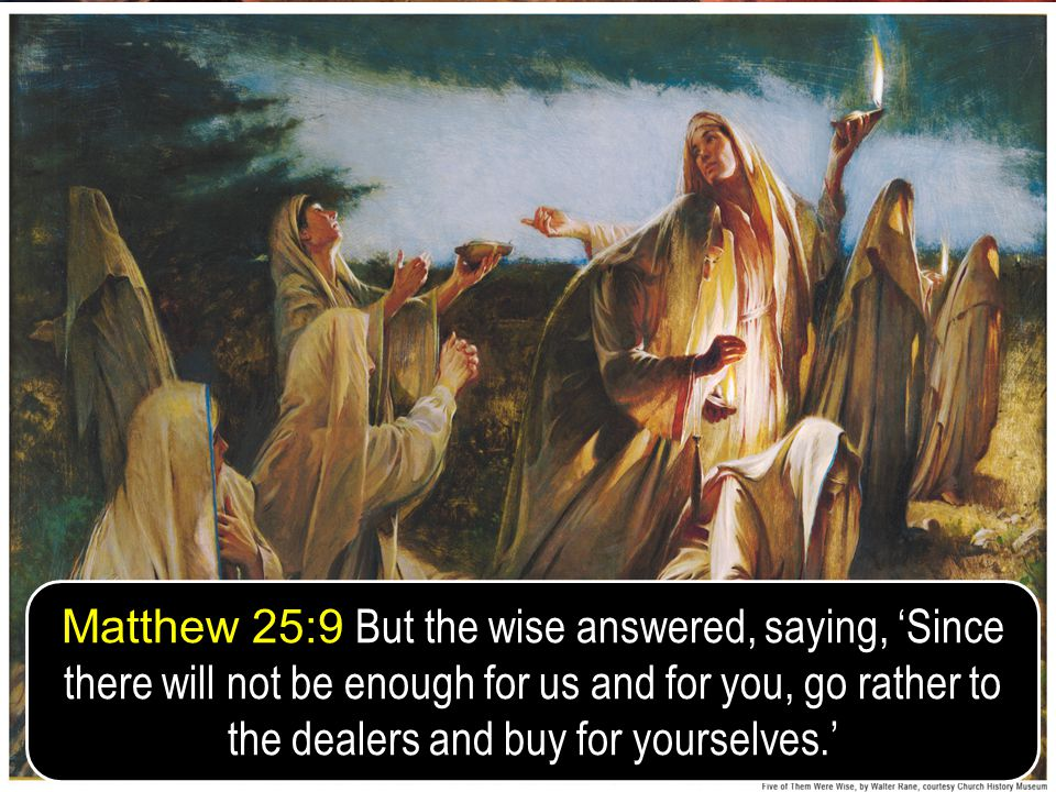 Matthew 25:9 But the wise answered, saying, 'Since there will not be enough for us and for you, go rather to the dealers and buy for yourselves.'