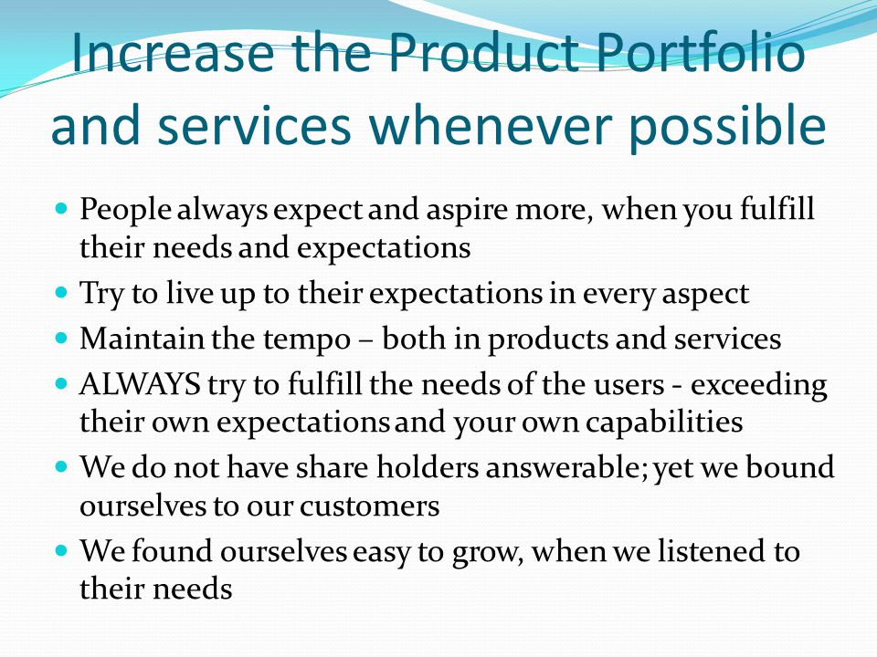 Increase the Product Portfolio and services whenever possible