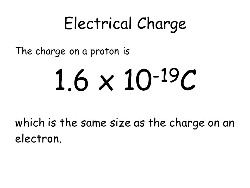 Electrical Charge The charge on a proton is. 1.6 x 10-19C. which is the same size as the charge on an.