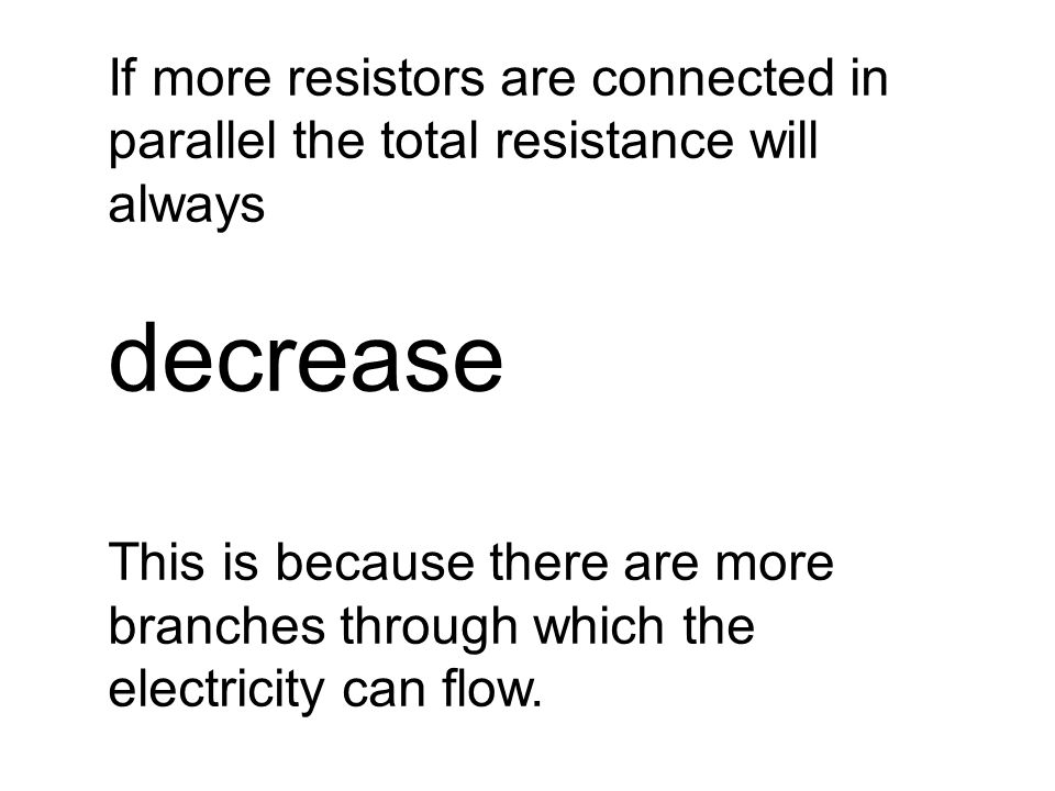 If more resistors are connected in parallel the total resistance will always