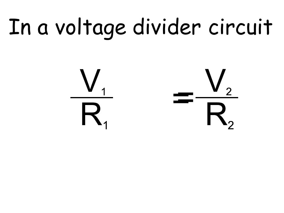 In a voltage divider circuit