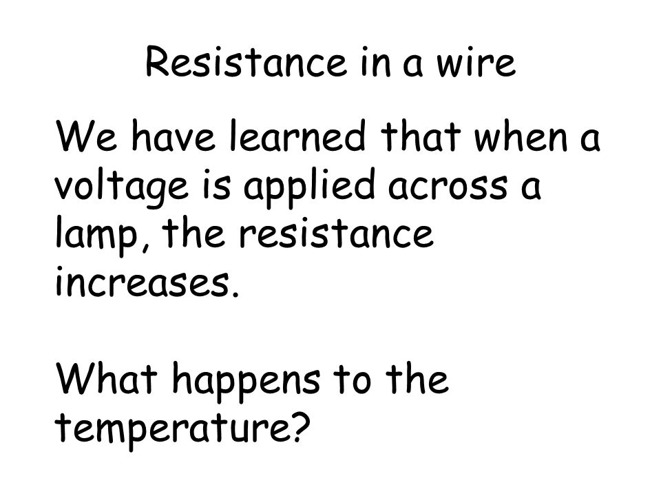 Resistance in a wire We have learned that when a voltage is applied across a lamp, the resistance increases.