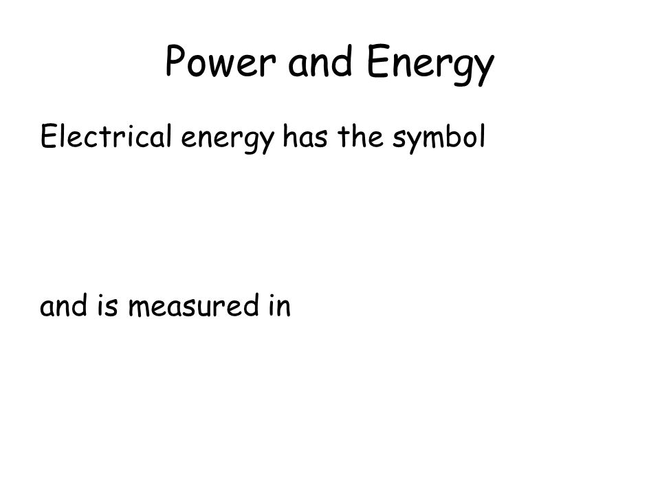 Power and Energy Electrical energy has the symbol and is measured in