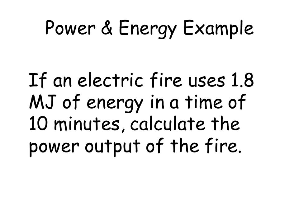 Power & Energy Example If an electric fire uses 1.8 MJ of energy in a time of 10 minutes, calculate the power output of the fire.