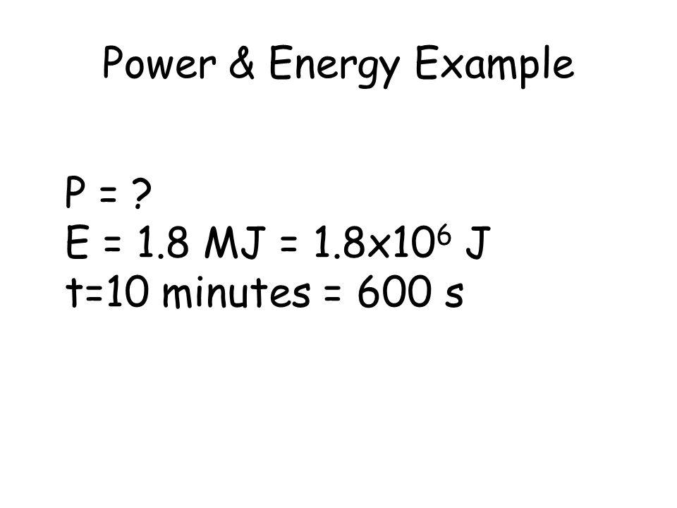 Power & Energy Example P = E = 1.8 MJ = 1.8x106 J t=10 minutes = 600 s