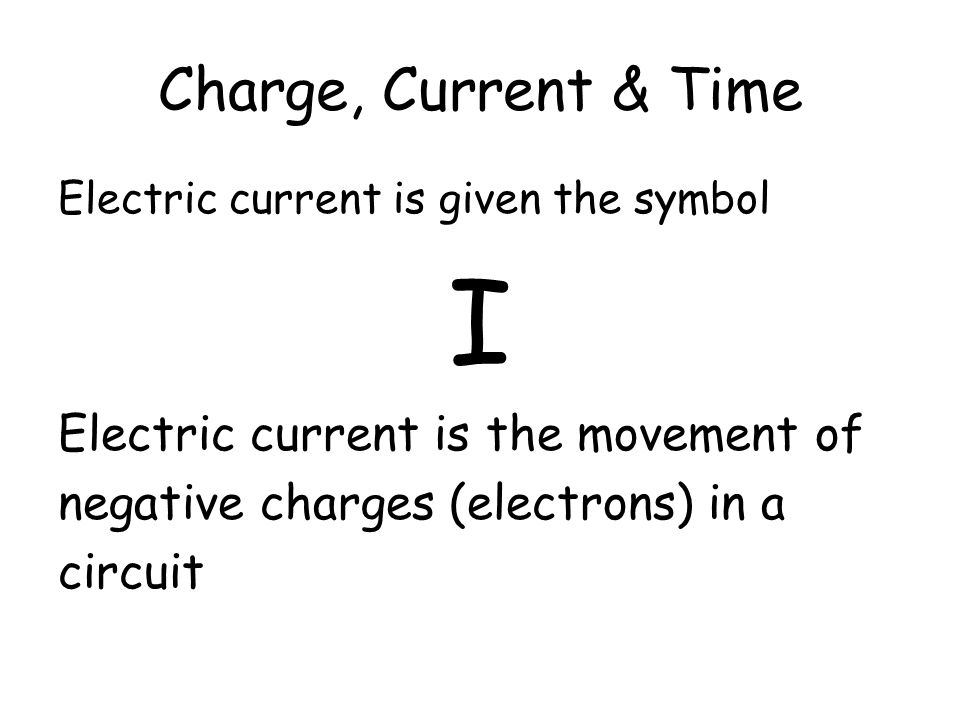 I Charge, Current & Time Electric current is the movement of