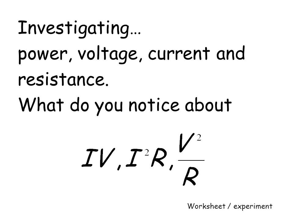 power, voltage, current and resistance. What do you notice about