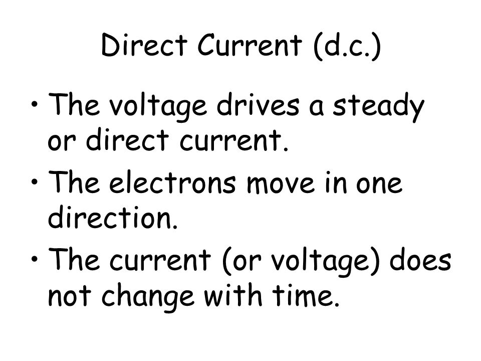 Direct Current (d.c.) The voltage drives a steady or direct current. The electrons move in one direction.
