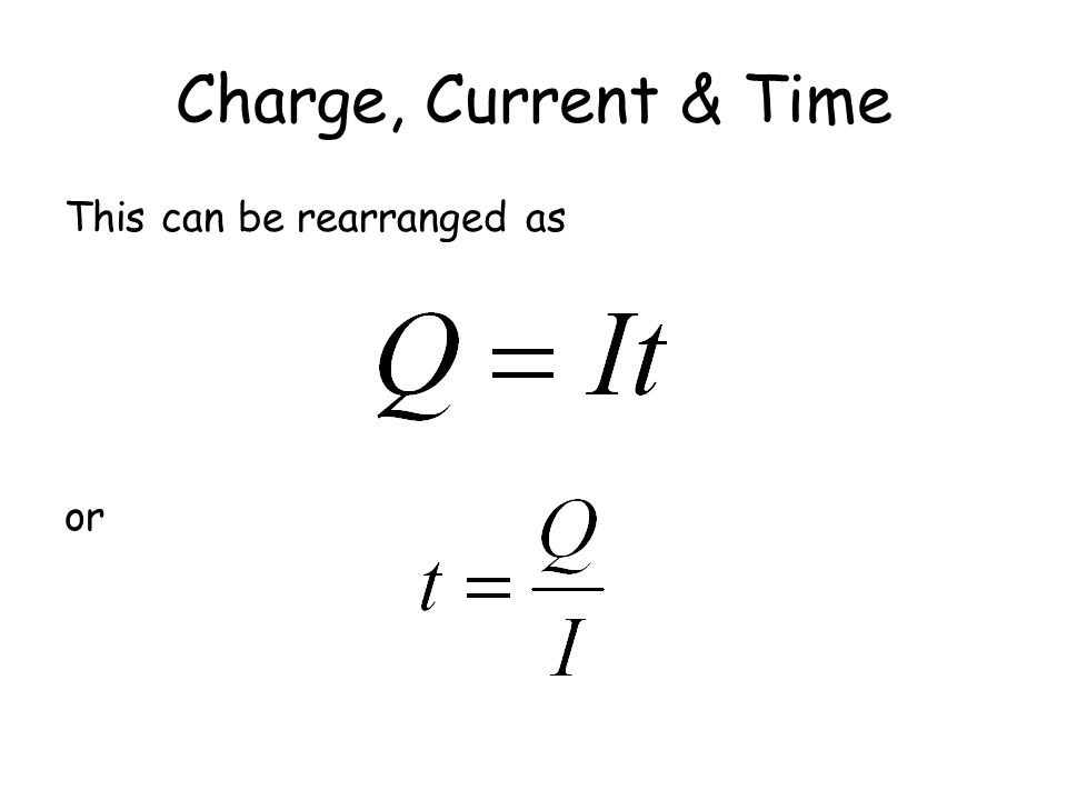 Charge, Current & Time This can be rearranged as or