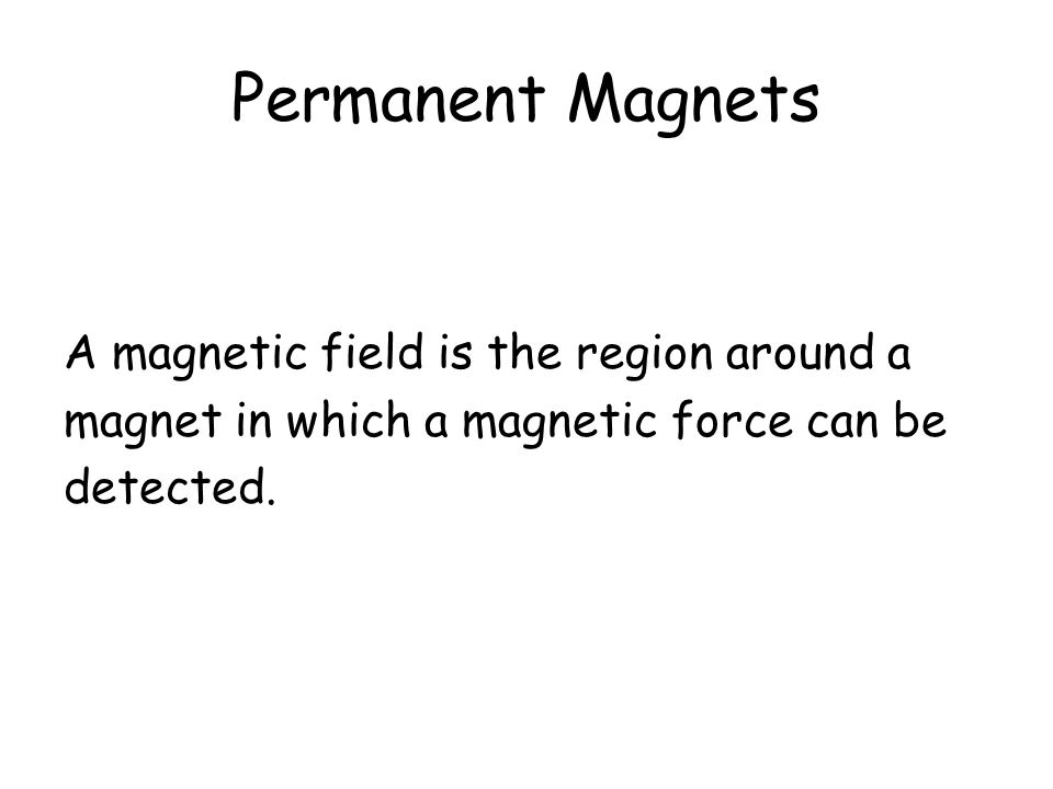 Permanent Magnets A magnetic field is the region around a