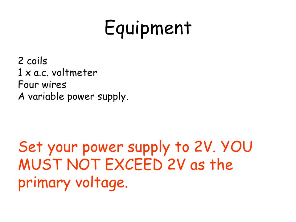Equipment Set your power supply to 2V. YOU MUST NOT EXCEED 2V as the
