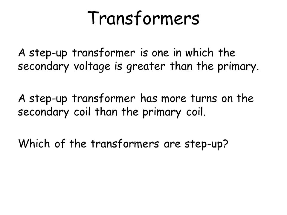 Transformers A step-up transformer is one in which the secondary voltage is greater than the primary.