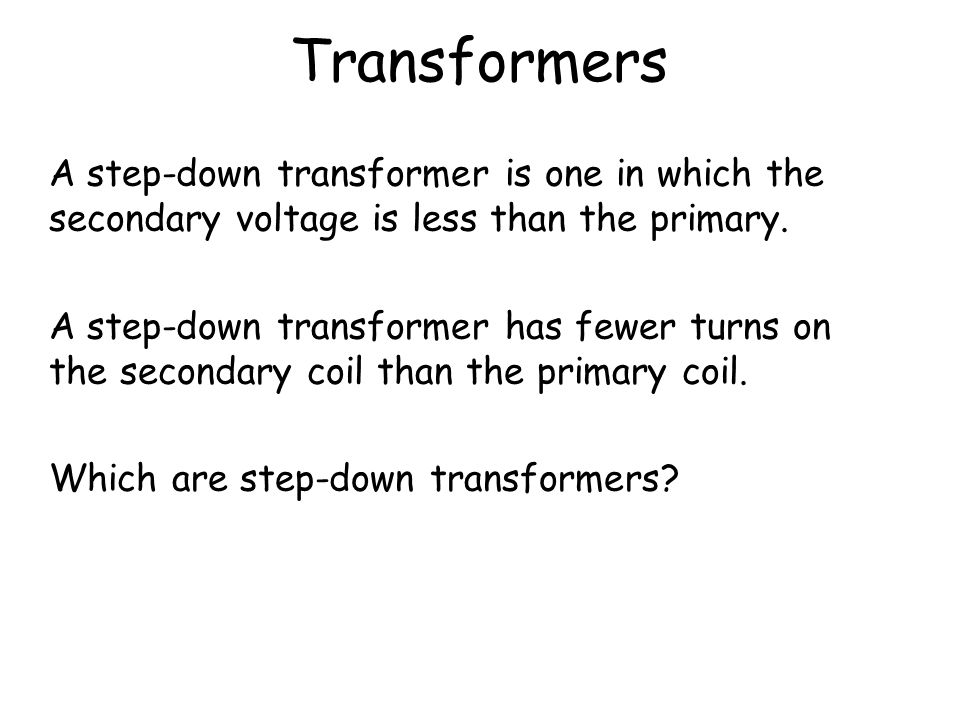 Transformers A step-down transformer is one in which the secondary voltage is less than the primary.