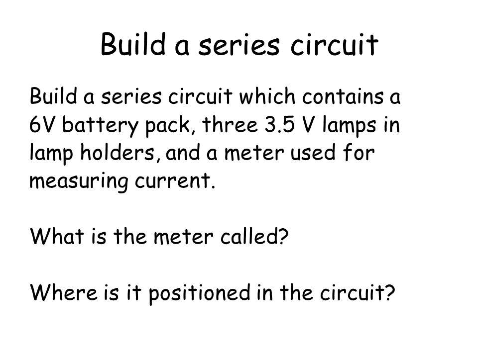 Build a series circuit Build a series circuit which contains a