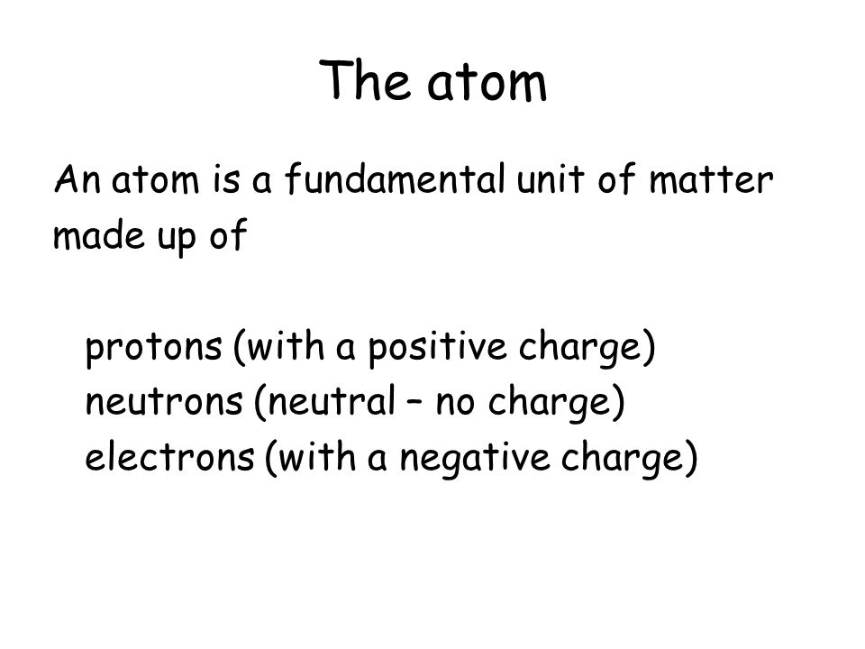 The atom An atom is a fundamental unit of matter made up of