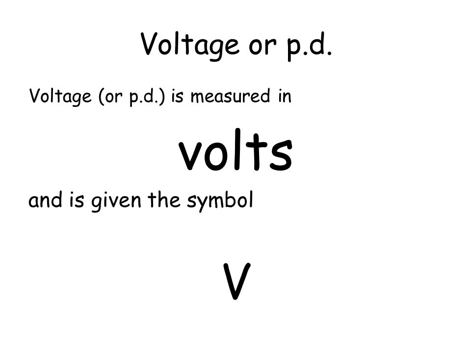 volts V Voltage or p.d. and is given the symbol