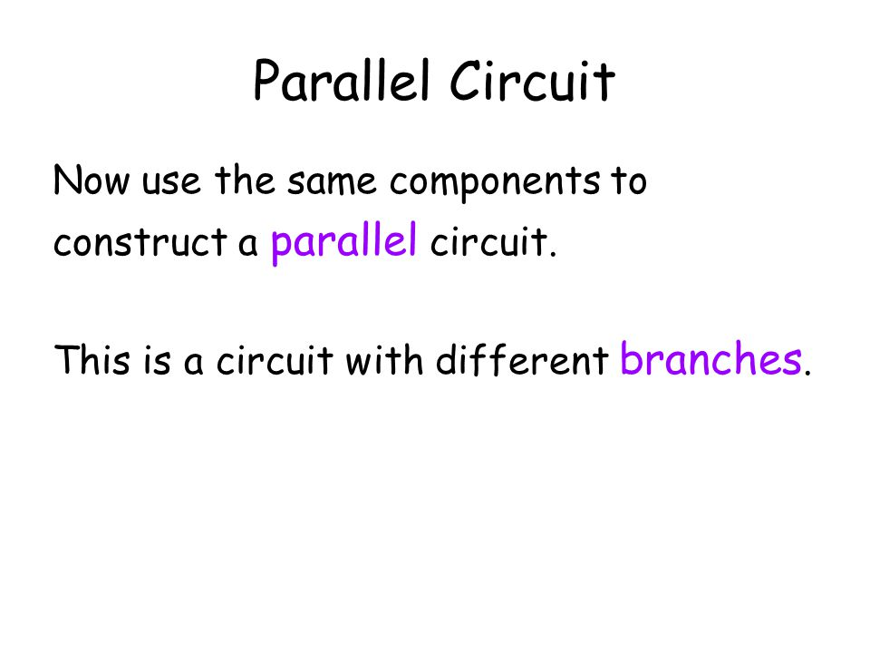 Parallel Circuit Now use the same components to