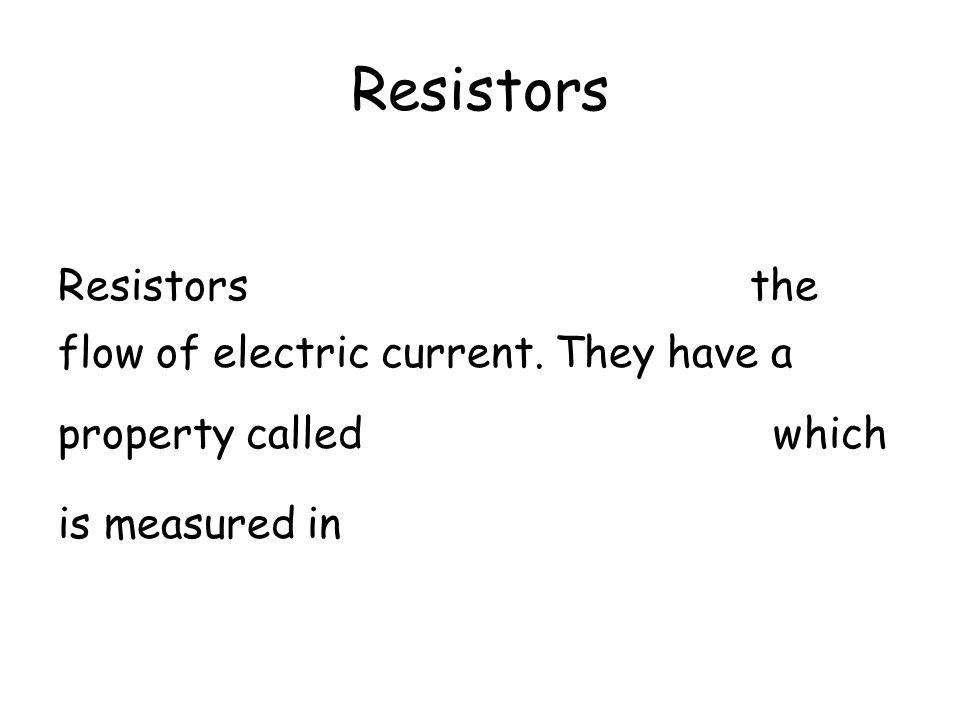 Resistors Resistors oppose (or resist) the