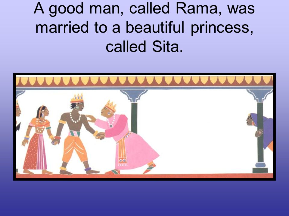 A good man, called Rama, was married to a beautiful princess, called Sita.