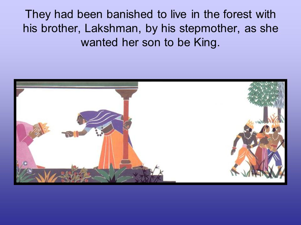 They had been banished to live in the forest with his brother, Lakshman, by his stepmother, as she wanted her son to be King.