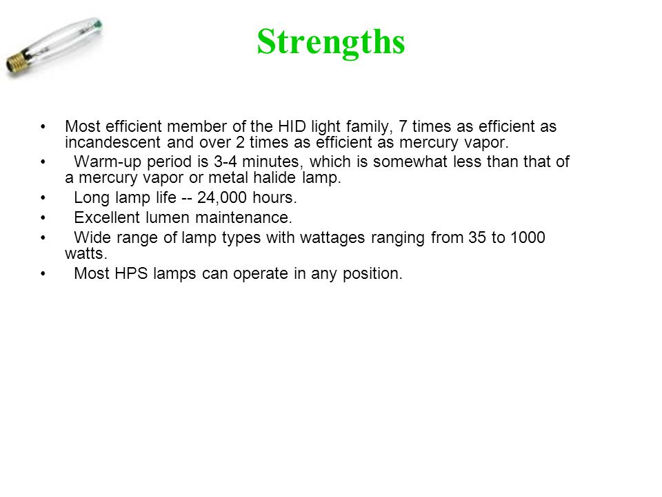 Strengths Most efficient member of the HID light family, 7 times as efficient as incandescent and over 2 times as efficient as mercury vapor.