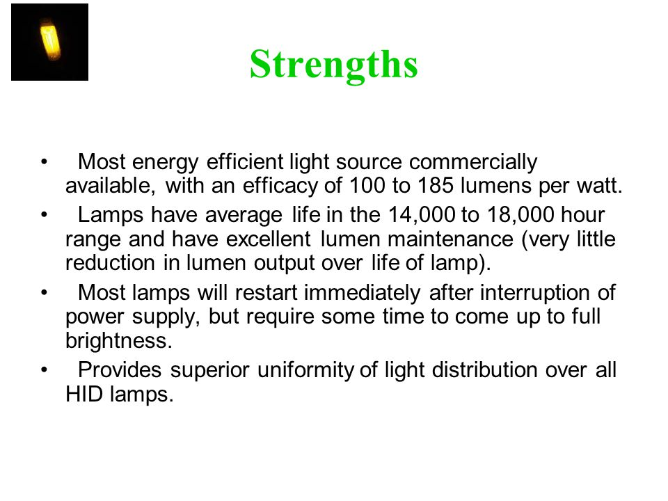 Strengths Most energy efficient light source commercially available, with an efficacy of 100 to 185 lumens per watt.