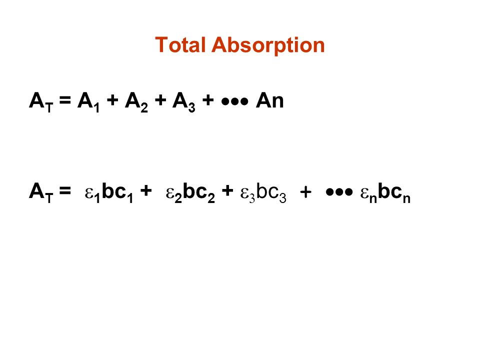 Total Absorption AT = A1 + A2 + A3 + ··· An AT = e1bc1 + e2bc2 + e3bc3 + ··· enbcn