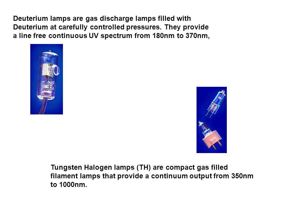 Deuterium lamps are gas discharge lamps filled with Deuterium at carefully controlled pressures. They provide a line free continuous UV spectrum from 180nm to 370nm,