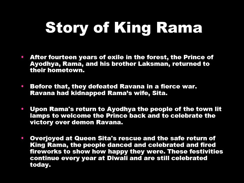 Story of King Rama After fourteen years of exile in the forest, the Prince of Ayodhya, Rama, and his brother Laksman, returned to their hometown.