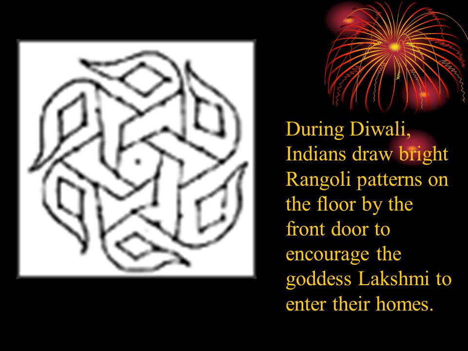During Diwali, Indians draw bright Rangoli patterns on the floor by the front door to encourage the goddess Lakshmi to enter their homes.