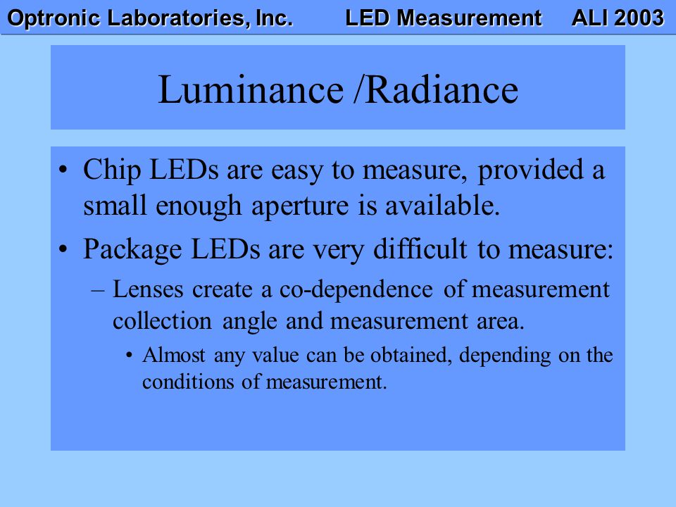 Luminance /Radiance Chip LEDs are easy to measure, provided a small enough aperture is available. Package LEDs are very difficult to measure: