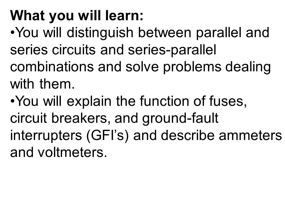 What you will learn: You will distinguish between parallel and series circuits and series-parallel combinations and solve problems dealing with them.