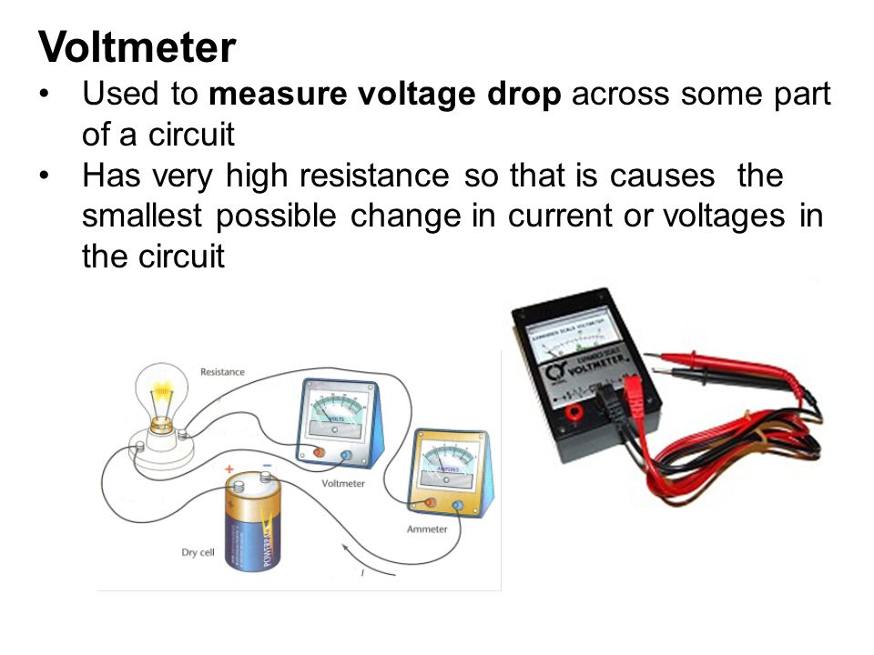 Voltmeter Used to measure voltage drop across some part of a circuit