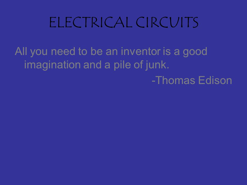 ELECTRICAL CIRCUITS All you need to be an inventor is a good imagination and a pile of junk.