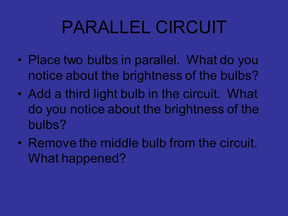 PARALLEL CIRCUIT Place two bulbs in parallel. What do you notice about the brightness of the bulbs