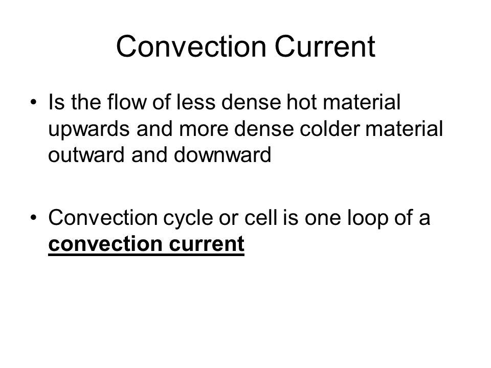 Convection Current Is the flow of less dense hot material upwards and more dense colder material outward and downward.