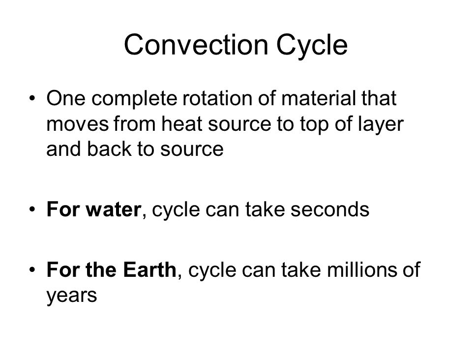 Convection Cycle One complete rotation of material that moves from heat source to top of layer and back to source.