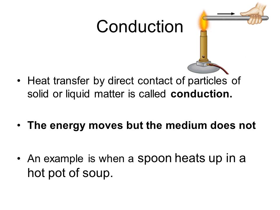 Conduction Heat transfer by direct contact of particles of solid or liquid matter is called conduction.